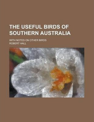 The Useful Birds of Southern Australia; With Notes on Other Birds