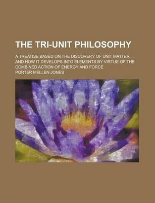 The Tri-Unit Philosophy; A Treatise Based on the Discovery of Unit Matter and How It Develops Into Elements by Virtue of the Combined Action of Energy and Force