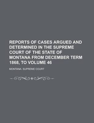 Reports of Cases Argued and Determined in the Supreme Court of the State of Montana from December Term 1868, to Volume 46