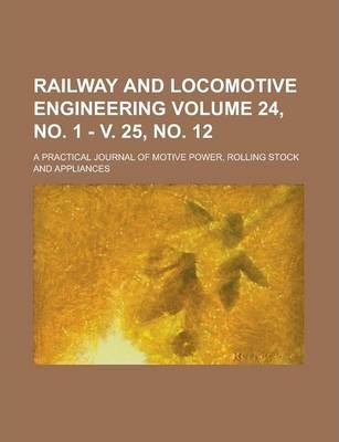 Railway and Locomotive Engineering; A Practical Journal of Motive Power, Rolling Stock and Appliances Volume 24, No. 1 - V. 25, No. 12