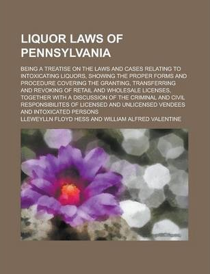 Liquor Laws of Pennsylvania; Being a Treatise on the Laws and Cases Relating to Intoxicating Liquors, Showing the Proper Forms and Procedure Covering the Granting, Transferring and Revoking of Retail and Wholesale Licenses, Together with
