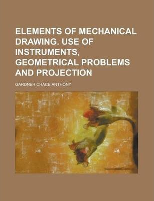 Elements of Mechanical Drawing. Use of Instruments, Geometrical Problems and Projection