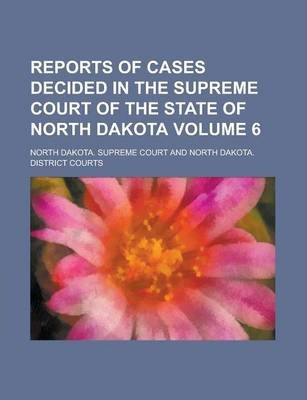Reports of Cases Decided in the Supreme Court of the State of North Dakota Volume 6