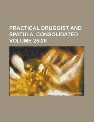 Practical Druggist and Spatula, Consolidated Volume 25-26