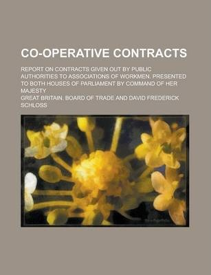 Co-Operative Contracts; Report on Contracts Given Out by Public Authorities to Associations of Workmen. Presented to Both Houses of Parliament by Command of Her Majesty