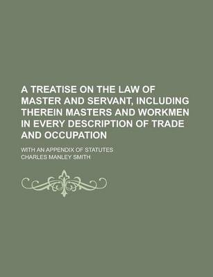 A Treatise on the Law of Master and Servant, Including Therein Masters and Workmen in Every Description of Trade and Occupation; With an Appendix of Statutes