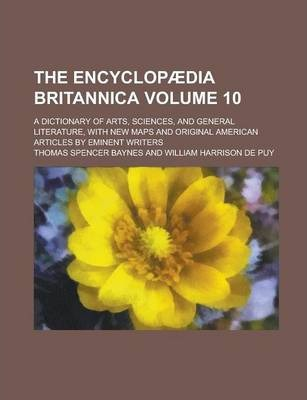 The Encyclopaedia Britannica; A Dictionary of Arts, Sciences, and General Literature, with New Maps and Original American Articles by Eminent Writers Volume 10