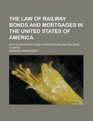 The Law of Railway Bonds and Mortgages in the United States of America; With Illustrative Cases from English and Colonial Courts
