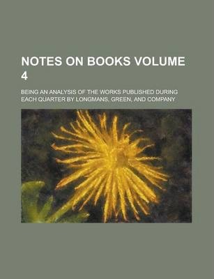 Notes on Books; Being an Analysis of the Works Published During Each Quarter by Longmans, Green, and Company Volume 4