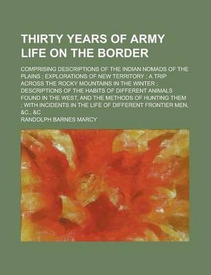 Thirty Years of Army Life on the Border; Comprising Descriptions of the Indian Nomads of the Plains; Explorations of New Territory; A Trip Across the Rocky Mountains in the Winter; Descriptions of the Habits of Different Animals Found