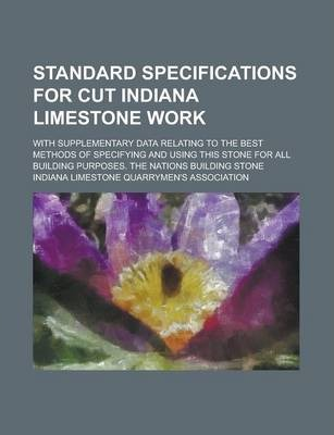 Standard Specifications for Cut Indiana Limestone Work; With Supplementary Data Relating to the Best Methods of Specifying and Using This Stone for All Building Purposes. the Nations Building Stone