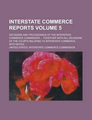 Interstate Commerce Reports; Decisions and Proceedings of the Interstate Commerce Commission ... Together with All Decisions of the Courts Relating to Interstate Commerce, with Notes Volume 5