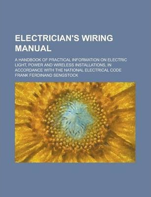 Electrician's Wiring Manual; A Handbook of Practical Information on Electric Light, Power and Wireless Installations, in Accordance with the National Electrical Code