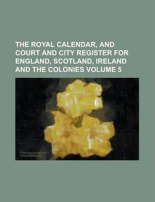 The Royal Calendar, and Court and City Register for England, Scotland, Ireland and the Colonies Volume 5