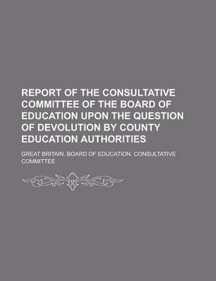 Report of the Consultative Committee of the Board of Education Upon the Question of Devolution by County Education Authorities