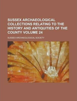 Sussex Archaeological Collections Relating to the History and Antiquities of the County Volume 24