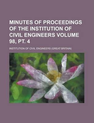Minutes of Proceedings of the Institution of Civil Engineers Volume 98, PT. 4