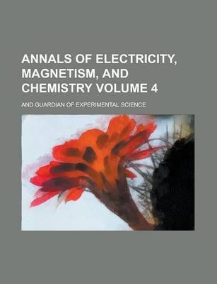 Annals of Electricity, Magnetism, and Chemistry; And Guardian of Experimental Science Volume 4