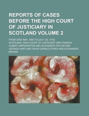 Reports of Cases Before the High Court of Justiciary in Scotland; From 23rd May, 1893 to [July 20, 1916] Volume 2
