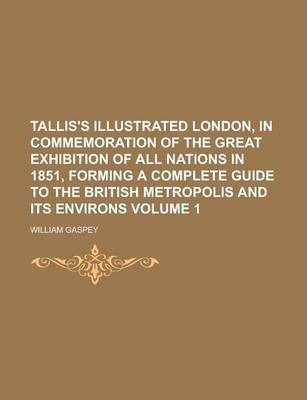 Tallis's Illustrated London, in Commemoration of the Great Exhibition of All Nations in 1851, Forming a Complete Guide to the British Metropolis and Its Environs Volume 1