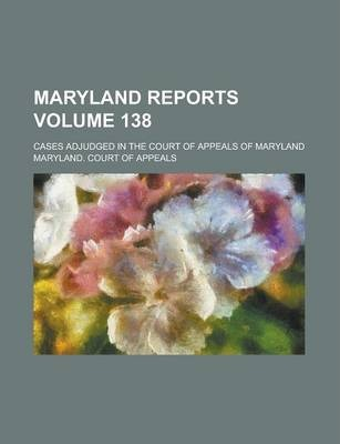 Maryland Reports; Cases Adjudged in the Court of Appeals of Maryland Volume 138