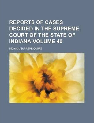 Reports of Cases Decided in the Supreme Court of the State of Indiana Volume 40