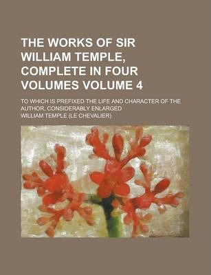 The Works of Sir William Temple, Complete in Four Volumes; To Which Is Prefixed the Life and Character of the Author, Considerably Enlarged Volume 4