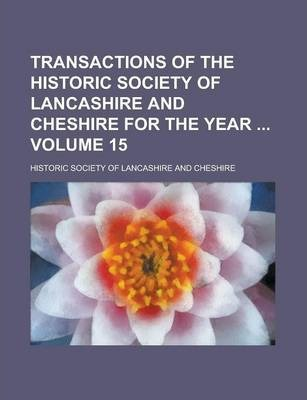 Transactions of the Historic Society of Lancashire and Cheshire for the Year Volume 15