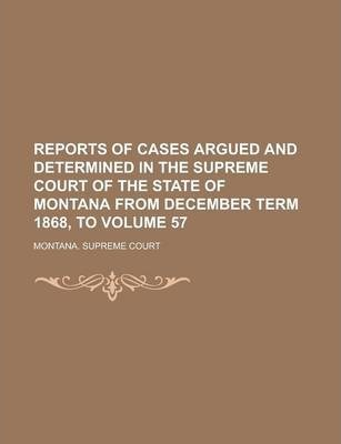 Reports of Cases Argued and Determined in the Supreme Court of the State of Montana from December Term 1868, to Volume 57