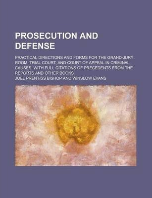 Prosecution and Defense; Practical Directions and Forms for the Grand-Jury Room, Trial Court, and Court of Appeal in Criminal Causes, with Full Citations of Precedents from the Reports and Other Books