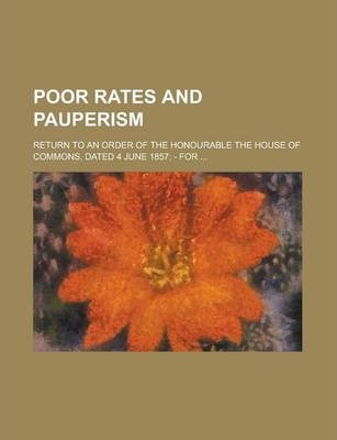 Poor Rates and Pauperism; Return to an Order of the Honourable the House of Commons, Dated 4 June 1857; - For ...