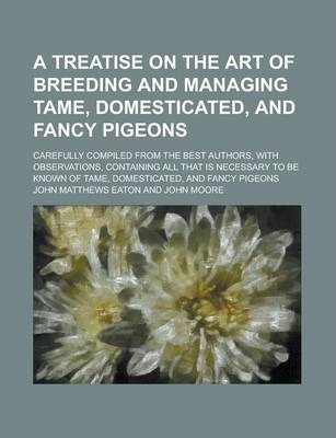 A Treatise on the Art of Breeding and Managing Tame, Domesticated, and Fancy Pigeons; Carefully Compiled from the Best Authors, with Observations, Containing All That Is Necessary to Be Known of Tame, Domesticated, and Fancy Pigeons