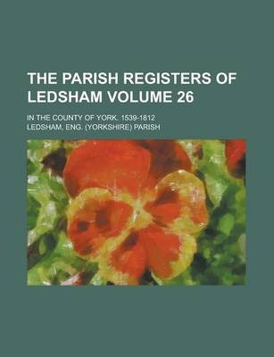 The Parish Registers of Ledsham; In the County of York. 1539-1812 Volume 26