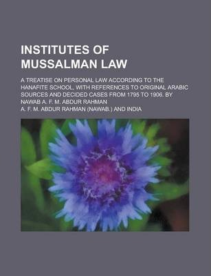 Institutes of Mussalman Law; A Treatise on Personal Law According to the Hanafite School, with References to Original Arabic Sources and Decided Cases from 1795 to 1906. by Nawab A. F. M. Abdur Rahman