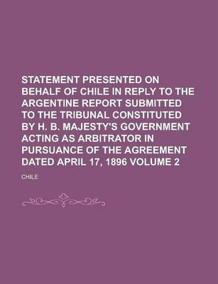 Statement Presented on Behalf of Chile in Reply to the Argentine Report Submitted to the Tribunal Constituted by H. B. Majesty's Government Acting as Arbitrator in Pursuance of the Agreement Dated April 17, 1896 Volume 2