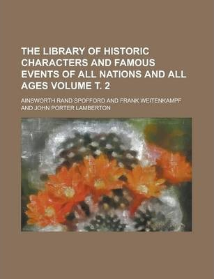 The Library of Historic Characters and Famous Events of All Nations and All Ages Volume . 2