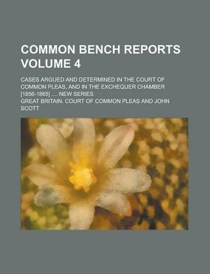 Common Bench Reports; Cases Argued and Determined in the Court of Common Pleas, and in the Exchequer Chamber [1856-1865] .... New Series Volume 4