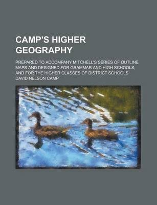 Camp's Higher Geography; Prepared to Accompany Mitchell's Series of Outline Maps and Designed for Grammar and High Schools, and for the Higher Classes of District Schools