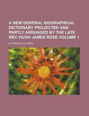 A New General Biographical Dictionary Projected and Partly Arranged by the Late REV. Hugh James Rose; In Twelve Volumes Volume 1