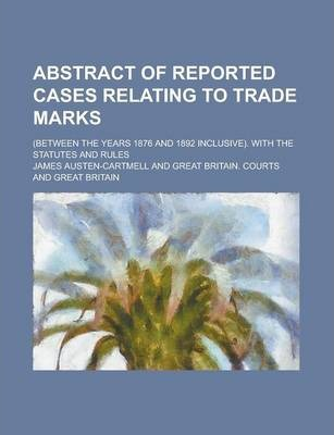 Abstract of Reported Cases Relating to Trade Marks; (Between the Years 1876 and 1892 Inclusive). with the Statutes and Rules