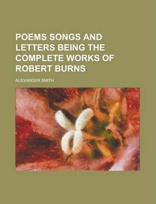 Poems Songs and Letters Being the Complete Works of Robert Burns
