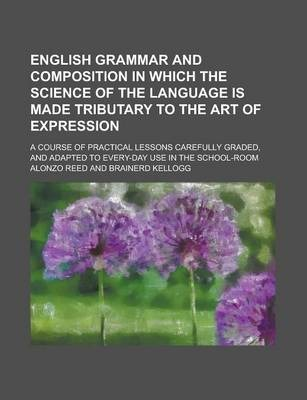 English Grammar and Composition in Which the Science of the Language Is Made Tributary to the Art of Expression; A Course of Practical Lessons Carefully Graded, and Adapted to Every-Day Use in the School-Room