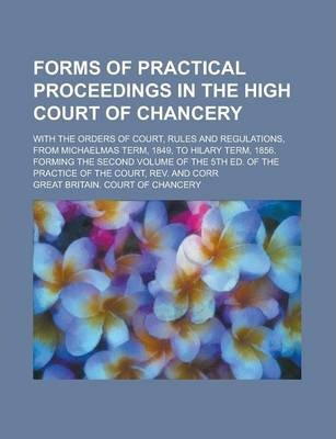 Forms of Practical Proceedings in the High Court of Chancery; With the Orders of Court, Rules and Regulations, from Michaelmas Term, 1849, to Hilary Term, 1856. Forming the Second Volume of the 5th Ed. of the Practice of the Court, REV.