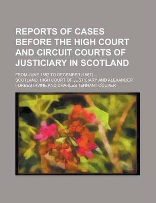 Reports of Cases Before the High Court and Circuit Courts of Justiciary in Scotland; From June 1852 to December [1867] ...