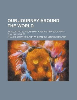 Our Journey Around the World; An Illustrated Record of a Year's Travel of Forty Thousand Miles...