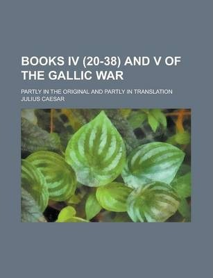 Books IV (20-38) and V of the Gallic War; Partly in the Original and Partly in Translation