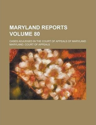 Maryland Reports; Cases Adjudged in the Court of Appeals of Maryland Volume 80