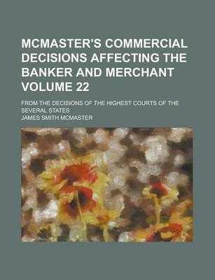 McMaster's Commercial Decisions Affecting the Banker and Merchant; From the Decisions of the Highest Courts of the Several States Volume 22