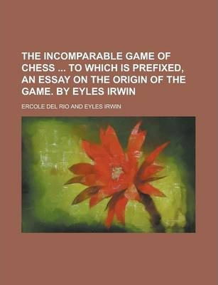 The Incomparable Game of Chess to Which Is Prefixed, an Essay on the Origin of the Game. by Eyles Irwin