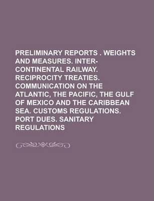 Preliminary Reports . Weights and Measures. Inter-Continental Railway. Reciprocity Treaties. Communication on the Atlantic, the Pacific, the Gulf of Mexico and the Caribbean Sea. Customs Regulations. Port Dues. Sanitary Regulations